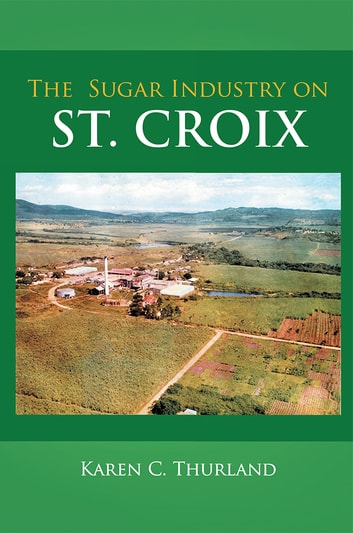 The Sugar Industry on St. Croix ebook by Karen C. Thurland