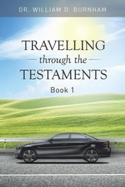 Travelling Through the Testaments Volume 1 - The Old Testament ebook by Dr. William D. Burnham