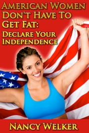 American Women Don't Have To Get Fat: Declare Your Independence ebook by Nancy Welker