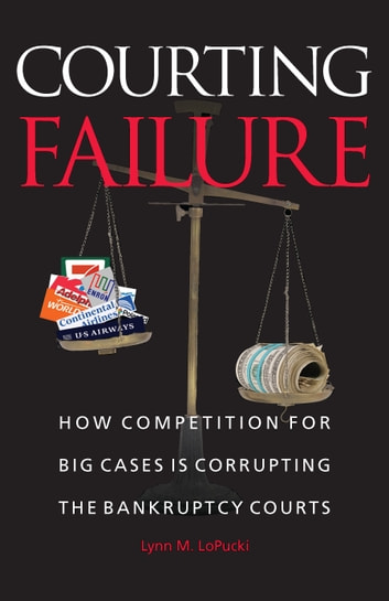 Courting Failure - How Competition for Big Cases Is Corrupting the Bankruptcy Courts ebook by Lynn M. LoPucki