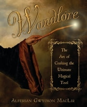 Wandlore - The Art of Crafting the Ultimate Magical Tool ebook by Alferian Gwydion MacLir