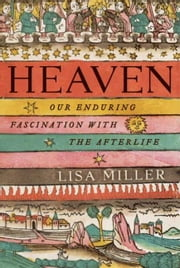 Heaven - Our Enduring Fascination with the Afterlife ebook by Lisa Miller