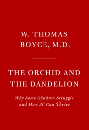The Orchid and the Dandelion - Why Some Children Struggle and How All Can Thrive ebook by W. Thomas Boyce, MD