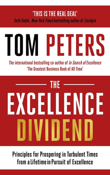 The Excellence Dividend - Principles for Prospering in Turbulent Times from a Lifetime in Pursuit of Excellence ebook by Tom Peters
