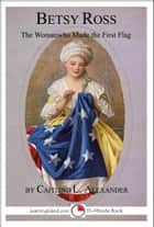 Betsy Ross: The Woman Who Made The First Flag ebook by Caitlind L. Alexander