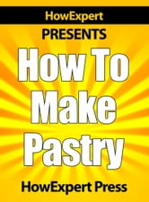 How To Make Pastry: Your Step-By-Step Guide To Baking Pastries ebook by HowExpert
