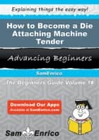 How to Become a Die Attaching Machine Tender ebook by Darcey Conn