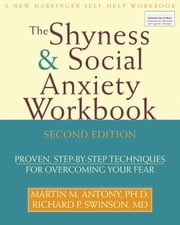 The Shyness and Social Anxiety Workbook - Proven, Step-by-Step Techniques for Overcoming your Fear ebook by Martin Antony, PhD,Richard Swinson, MD, FRCPC, FRCP