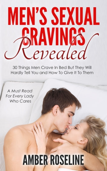 Men's Sexual Cravings Revealed - 30 Things Men Crave In Bed But They Will Hardly Tell You and How To Give It To Them ebook by Amber Roseline