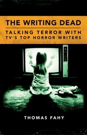 The Writing Dead - Talking Terror with TV'S Top Horror Writers ebook by Thomas Fahy