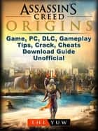 Assassins Creed Origins Game, PC, DLC, Gameplay, Tips, Crack, Cheats, Download Guide Unofficial ebook by The Yuw