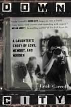 Down City - A Daughter's Story of Love, Memory, and Murder ebook by Leah Carroll