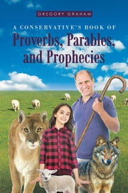 A Conservative's Book of Proverbs, Parables, and Prophecies ebook by Gregory Graham