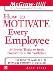 How to Motivate Every Employee: 24 Proven Tactics to Spark Productivity in the Workplace ebook by Bruce, Anne