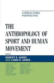 The Anthropology of Sport and Human Movement - A Biocultural Perspective ebook by Robert R. Sands,Linda R. Sands
