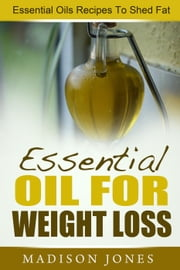 Essential Oils For Weight Loss: Essential Oils Recipes To Shed Fat ebook by Madison Jones