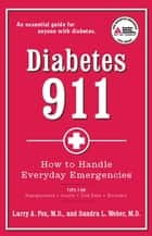 Diabetes 911 - How to Handle Everyday Emergencies ebook by Larry A. Fox, M.D., Sandra L. Weber,...