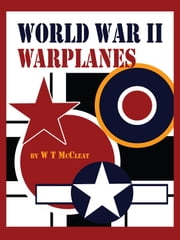 World War II Warplanes - The Iconic Warplanes of World War II ebook by W T McCleat
