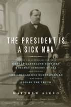 The President Is a Sick Man - Wherein the Supposedly Virtuous Grover Cleveland Survives a Secret Surgery at Sea and Vilifies the Courageous Newspaperman Who Dared Expose the Truth ebook by Matthew Algeo