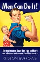 Men Can Do It! - The real reason dads don't do childcare ebook by Gideon Burrows