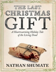 The Last Christmas Gift: A Heartwarming Holiday Tale of the Living Dead ebook by Nathan Shumate