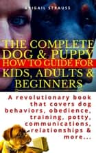 The Complete Dog & Puppy How to Guide For Kids, Adults & Beginners - A revolutionary book that covers dog behaviors, obedience, training, potty, communications, relationships & more... ebook by Abigail Strauss