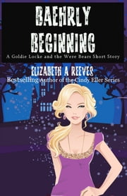 Baehrly Beginning (A Goldie Locke and the Were Bears Short Story) ebook by Elizabeth A Reeves