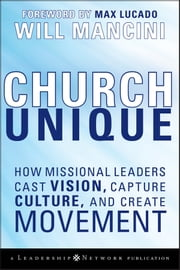 Church Unique - How Missional Leaders Cast Vision, Capture Culture, and Create Movement ebook by Will Mancini, Max Lucado