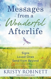 Messages From a Wonderful Afterlife - Signs Loved Ones Send from Beyond ebook by Kristy Robinett