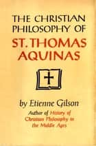 The Christian Philosophy of St. Thomas Aquinas ebook by Etienne Gilson