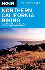 Moon Northern California Biking - More Than 160 of the Best Rides for Road and Mountain Biking ebook by Ann Marie Brown