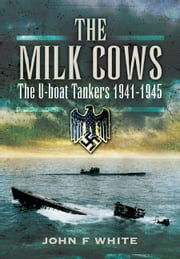 The Milk Cows - The U-Boat Tanker at War 1941-1945 ebook by White, John F