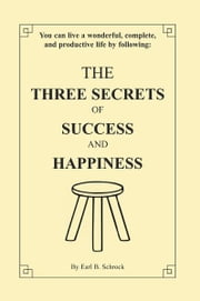 The Three Secrets of Success and Happiness ebook by Earl B. Schrock