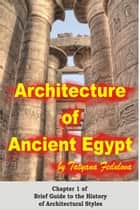 Architecture of Ancient Egypt: Chapter 1 of Brief Guide to the History of Architectural Styles ebook by Tatyana Fedulova