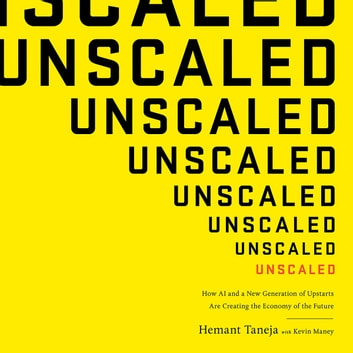Unscaled - How AI and a New Generation of Upstarts Are Creating the Economy of the Future audiobook by Hemant Taneja