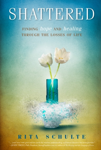 Shattered - Finding Hope and Healing through the Losses of Life ebook by Rita Schulte