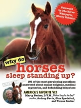 Why Do Horses Sleep Standing Up? - 101 of the Most Perplexing Questions Answered About Equine Enigmas, Medical Mysteries, and Befuddling Behaviors ebook by Marty Becker, D.V.M.,Audrey Pavia,Gina Spadafori,Teresa Becker