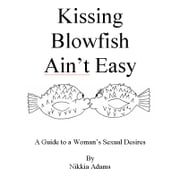 Kissing Blowfish Ain't Easy - A Man's Guide To A Woman's Sexual Desires ebook by Adams, Nikkia, M