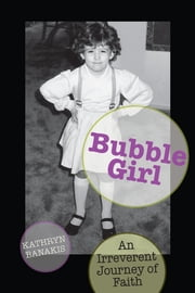 Bubble Girl - An Irreverent Journey of Faith ebook by Kathryn Banakis