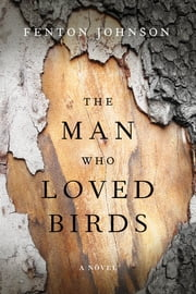 The Man Who Loved Birds - A Novel ebook by Fenton Johnson