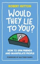 Would They Lie To You? - How to Spin Friends and Manipulate People ebook by
