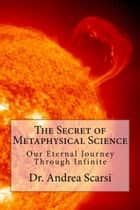 The Secret of Metaphysical Science ebook by Andrea Scarsi