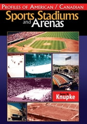 Profiles of American / Canadian Sports Stadiums and Arenas ebook by Gene W. Knupke