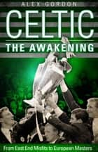 Celtic: The Awakening - From East End Misfits to European Masters ebook by Alex Gordon
