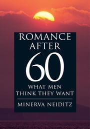 ROMANCE AFTER 60 - WHAT MEN THINK THEY WANT ebook by MINERVA NEIDITZ