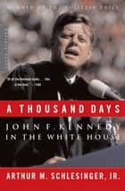 A Thousand Days - John F. Kennedy in the White House ebook by Arthur M. Schlesinger Jr.