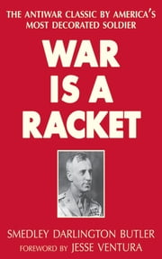 War Is a Racket - The Antiwar Classic by America's Most Decorated Soldier ebook by Smedley Darlington Butler,Jesse Ventura