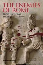 The Enemies of Rome: From Hannibal to Attila the Hun ebook by Philip Matyszak