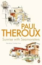 Sunrise With Seamonsters - Travels And Discoveries 1964-1984 ebook by Paul Theroux
