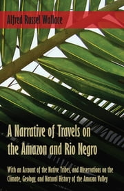 A Narrative of Travels on the Amazon and Rio Negro, with an Account of the Native Tribes, and Observations on the Climate, Geology, and Natural History of the Amazon Valley ebook by Alfred Russel Wallace